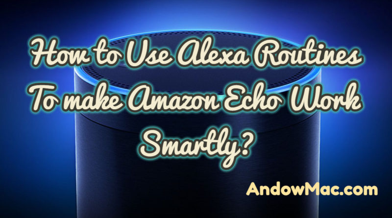 How to Use Alexa Routines To make Amazon Echo Work Smartly?