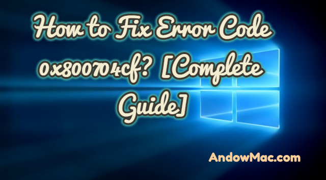 How to Fix Error Code 0x800704cf? [Complete Guide]