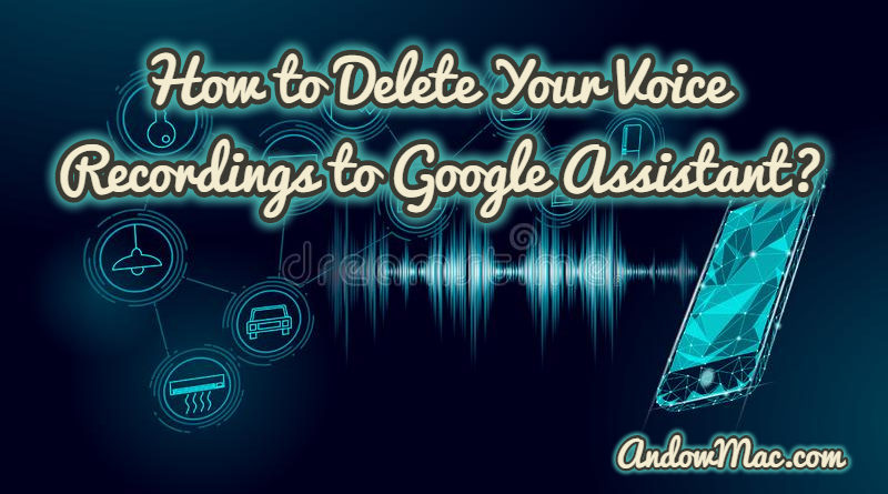 How to Delete Your Voice Recordings to Google Assistant?