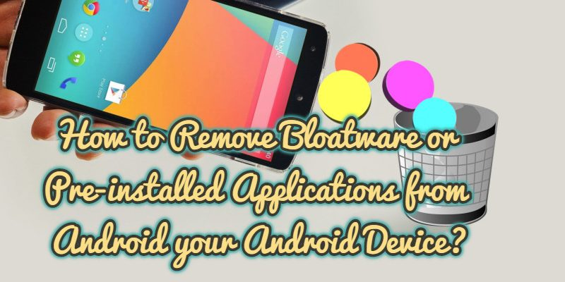 How to Remove Bloatware or Pre-installed Applications from Android your Android Device?