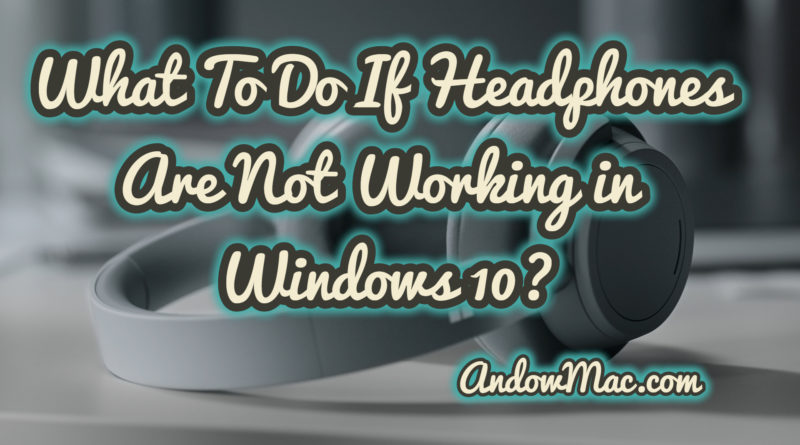 What To Do If Headphones Are Not Working in Windows 10?