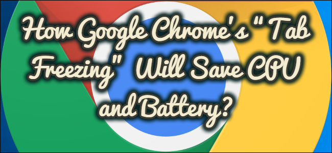 "How Google Chrome's ""Tab Freezing"" Will Save CPU and Battery?"
